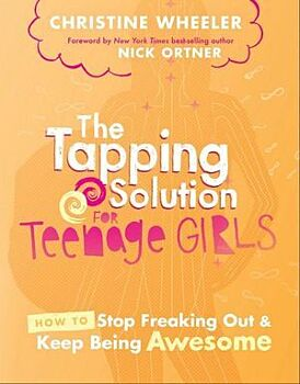 Tapping Solution for Teenage Girls, The: How to Stop Freaking Out and Keep Being Awesome
