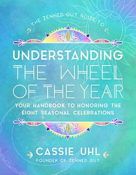 Zenned Out Guide to Understanding  the Wheel of the Year, The: Your Handbook to Honoring the Eight Seasonal Celebrations